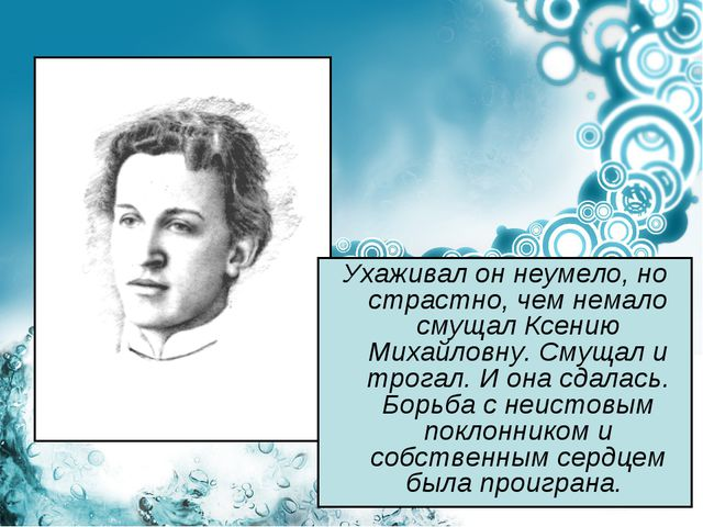 Ухаживал он неумело, но страстно, чем немало смущал Ксению Михайловну. Смущал...