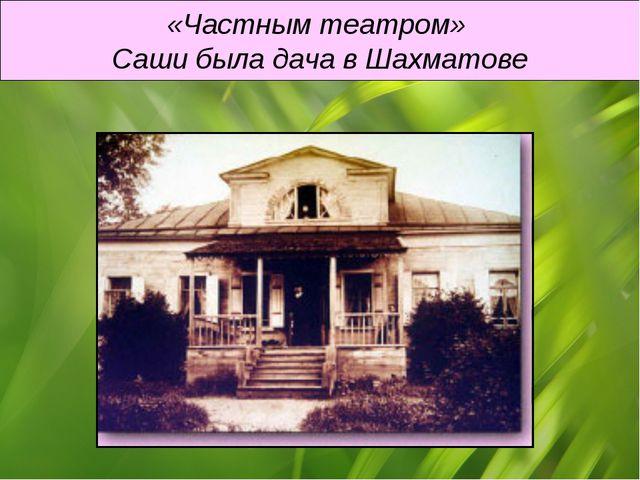 «Частным театром» Саши была дача в Шахматове