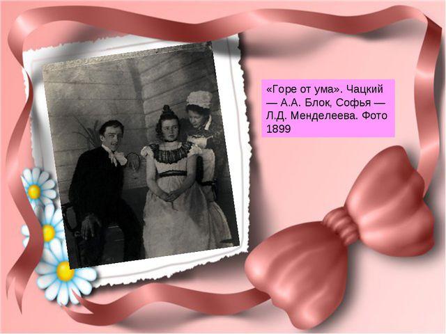 «Горе от ума». Чацкий — А.А. Блок, Софья — Л.Д. Менделеева. Фото 1899