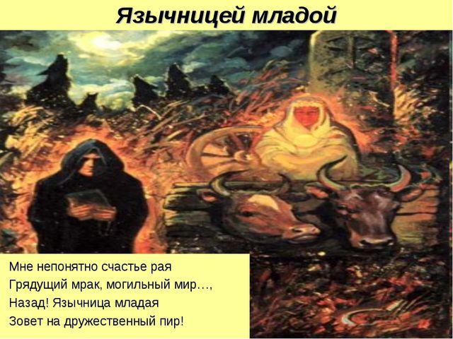 Язычницей младой Мне непонятно счастье рая Грядущий мрак, могильный мир…, Наз...