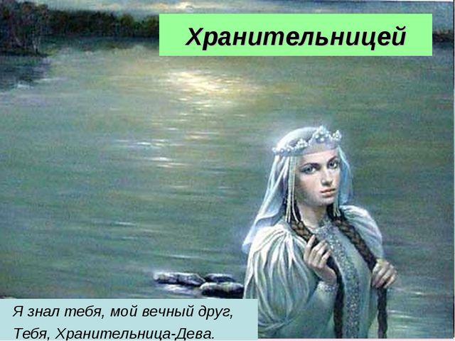 Хранительницей Я знал тебя, мой вечный друг, Тебя, Хранительница-Дева.