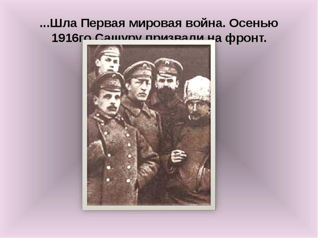 ...Шла Первая мировая война. Осенью 1916го Сашуру призвали на фронт.