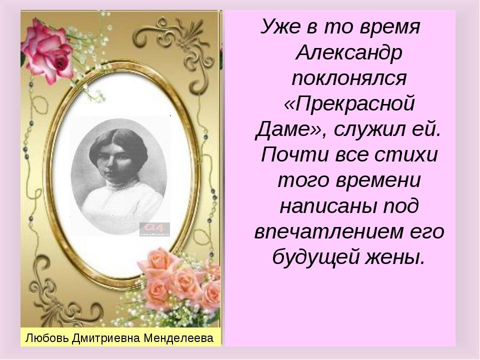 Любовь Дмитриевна Менделеева Уже в то время Александр поклонялся «Прекрасной...