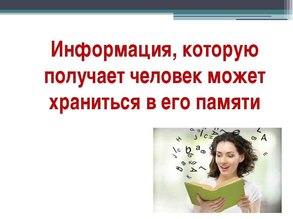 Информация, которую получает человек может храниться в его памяти