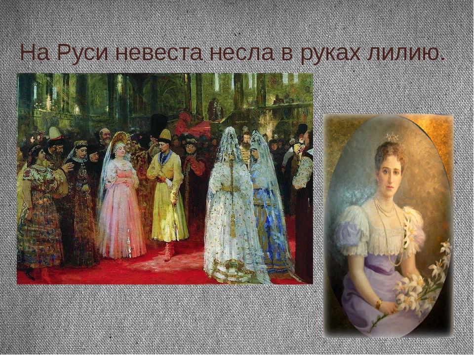 На Руси невеста несла в руках лилию.