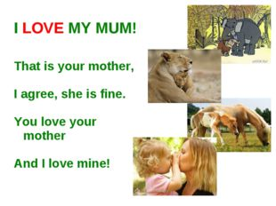 I LOVE MY MUM! That is your mother, I agree, she is fine. You love your mothe