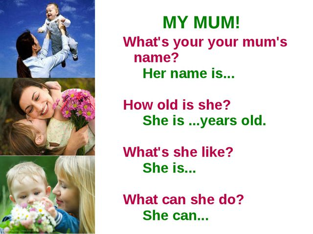 MY MUM! What's your your mum's name? Her name is... How old is she? She is .....