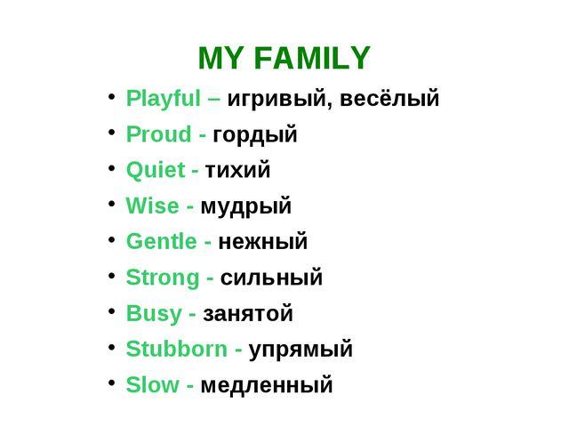 MY FAMILY Playful – игривый, весёлый Proud - гордый Quiet - тихий Wise - мудр...