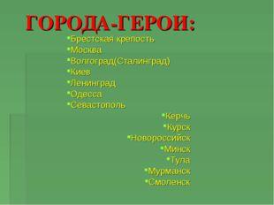 ГОРОДА-ГЕРОИ: Брестская крепость Москва Волгоград(Сталинград) Киев Ленинград