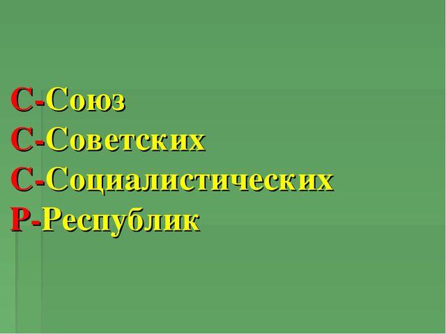 С-Союз С-Советских С-Социалистических Р-Республик