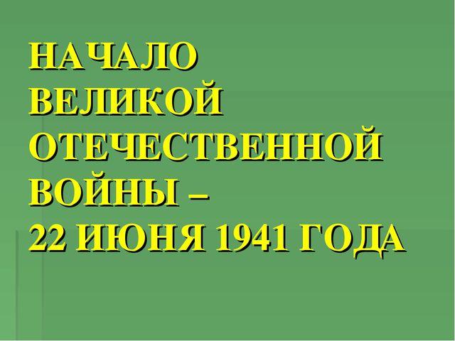 НАЧАЛО ВЕЛИКОЙ ОТЕЧЕСТВЕННОЙ ВОЙНЫ – 22 ИЮНЯ 1941 ГОДА