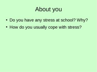 About you Do you have any stress at school? Why? How do you usually cope with