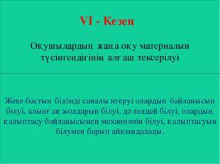 VI - Кезең Оқушылардың жаңа оқу материалын түсінгендігінің алғаш тексерілуі