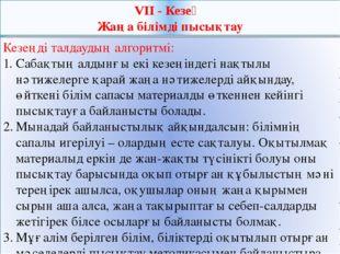 VII - Кезең Жаңа білімді пысықтау Кезеңді талдаудың алгоритмі: Сабақтың алдын