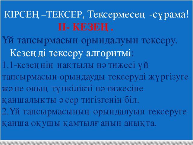 КІРСЕҢ –ТЕКСЕР, Тексермесең -сұрама! II- КЕЗЕҢ. Үй тапсырмасын орындалуын те...