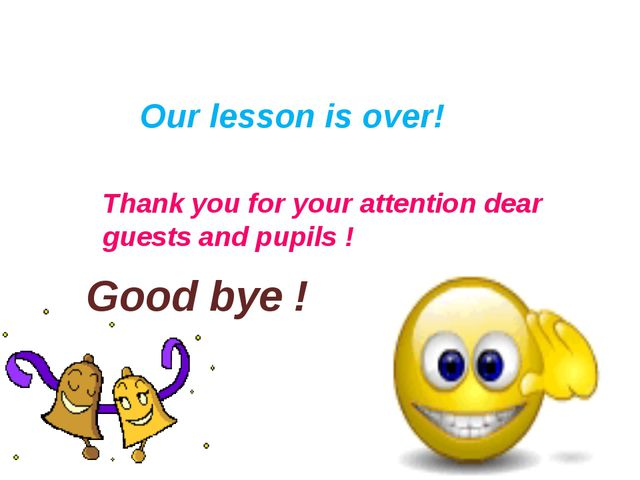 Our lesson is over! Thank you for your attention dear guests and pupils ! Go...