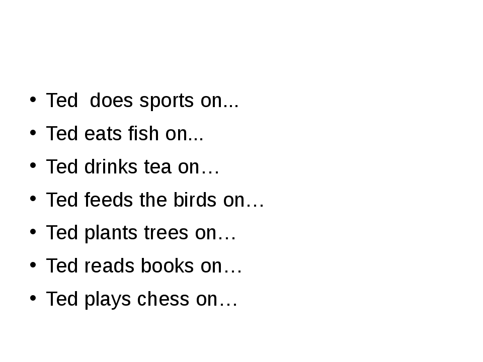 Ted does sports on... Ted eats fish on... Ted drinks tea on… Ted feeds the bi...