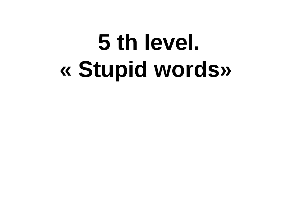5 th level. « Stupid words»