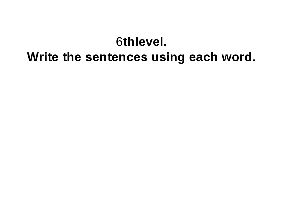 6thlevel. Write the sentences using each word.