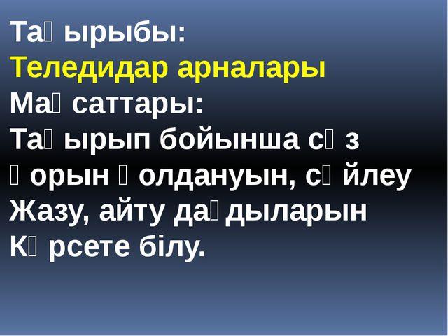 Тақырыбы: Теледидар арналары Мақсаттары: Тақырып бойынша сөз қорын қолдануын,...