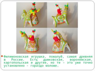 Филимоновская игрушка, пожалуй, самая древняя в России. Есть дымковская, вор