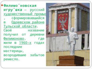 Филимо́новская игру́шка— русский художественный промысел, сформировавшийся