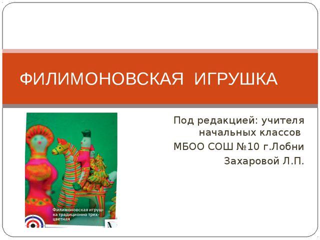 Под редакцией: учителя начальных классов МБОО СОШ №10 г.Лобни Захаровой Л.П....
