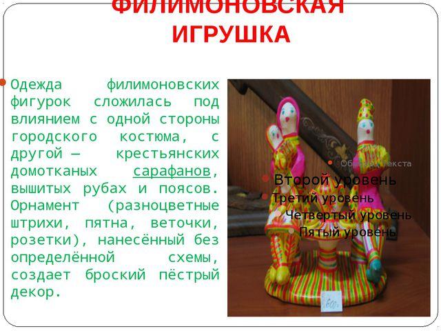 ФИЛИМОНОВСКАЯ ИГРУШКА Одежда филимоновских фигурок сложилась под влиянием с о...