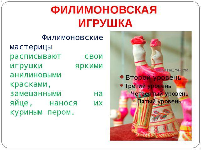 ФИЛИМОНОВСКАЯ ИГРУШКА Филимоновские мастерицы расписывают свои игрушки яркими...