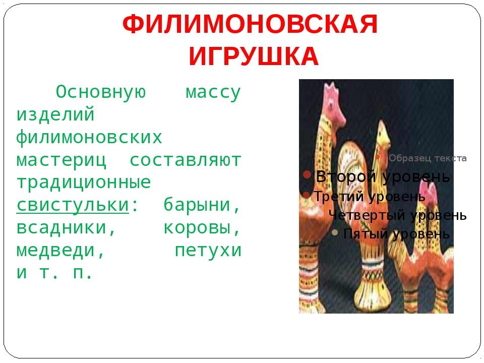 ФИЛИМОНОВСКАЯ ИГРУШКА Основную массу изделий филимоновских мастериц составляю...