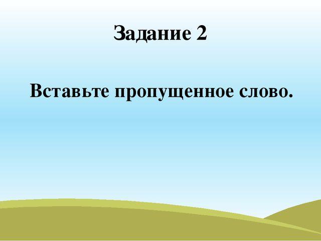 Задание 2 Вставьте пропущенное слово.