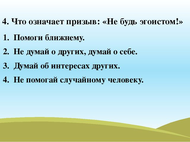 4. Что означает призыв: «Не будь эгоистом!» Помоги ближнему. Не думай о други...
