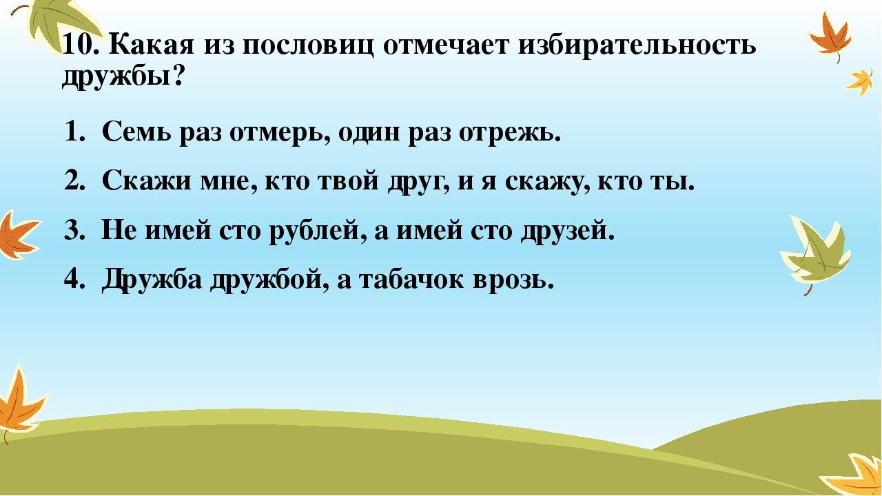 10. Какая из пословиц отмечает избирательность дружбы? Семь раз отмерь, один...