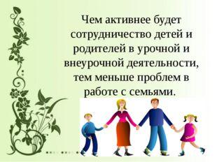 Чем активнее будет сотрудничество детей и родителей в урочной и внеурочной д