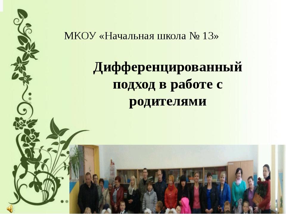 Дифференцированный подход в работе с родителями МКОУ «Начальная школа № 13»