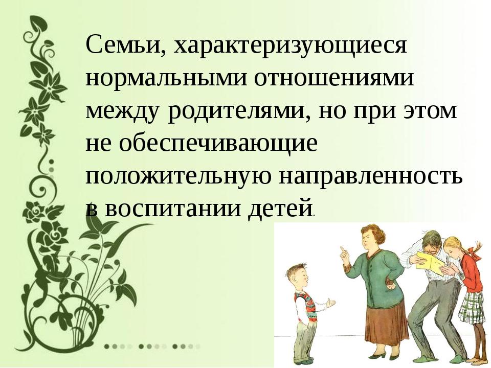 Семьи, характеризующиеся нормальными отношениями между родителями, но при эт...