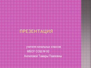 учителя начальных классов МБОУ СОШ № 92 Анпиловой Тамары Павловны