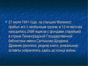 21 июля 1941 года на станцию Мелекесс прибыл ж/с с необычным грузом: в 12-ти