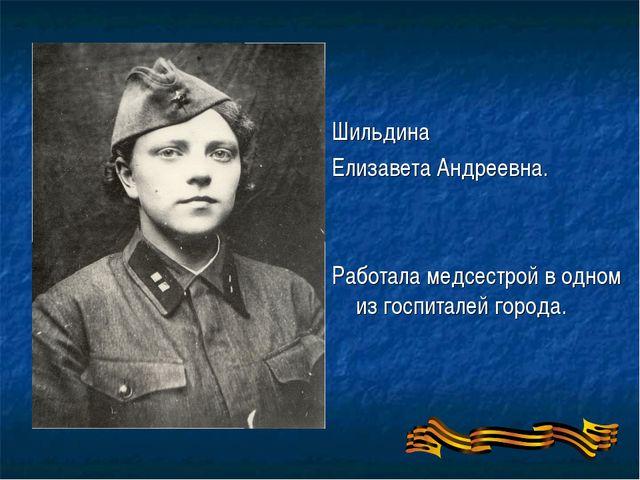 Шильдина Елизавета Андреевна. Работала медсестрой в одном из госпиталей города.
