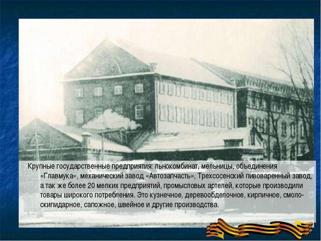 Крупные государственные предприятия: льнокомбинат, мельницы, объединения «Гл...