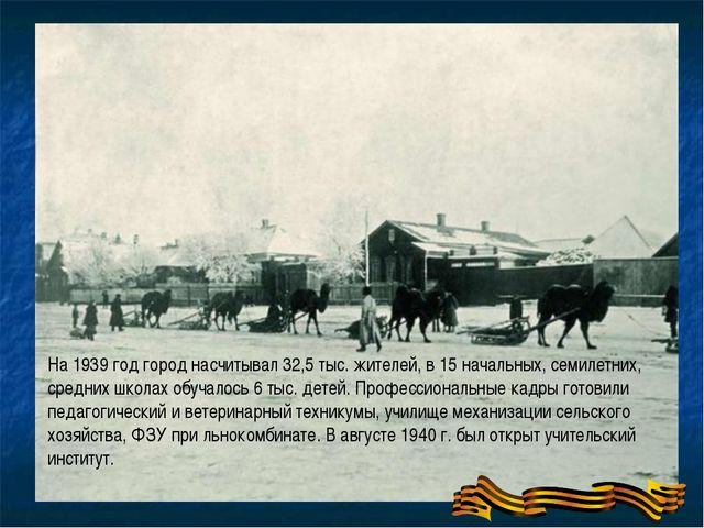 На 1939 год город насчитывал 32,5 тыс. жителей, в 15 начальных, семилетних,...