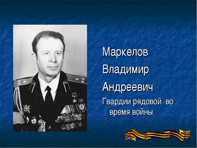 Маркелов Владимир Андреевич Гвардии рядовой во время войны