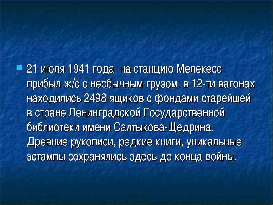 21 июля 1941 года на станцию Мелекесс прибыл ж/с с необычным грузом: в 12-ти...