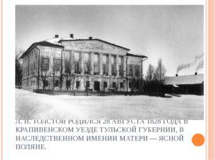 Л. Н. ТОЛСТОЙ РОДИЛСЯ 28 АВГУСТА 1828 ГОДА В КРАПИВЕНСКОМ УЕЗДЕ ТУЛЬСКОЙ ГУБЕ