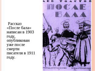 Рассказ «После бала» написан в 1903 году, опубликован уже после смерти писат