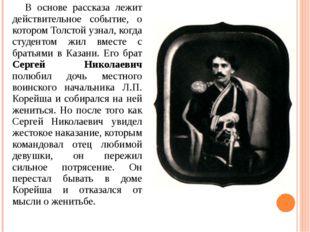 В основе рассказа лежит действительное событие, о котором Толстой узнал, ког