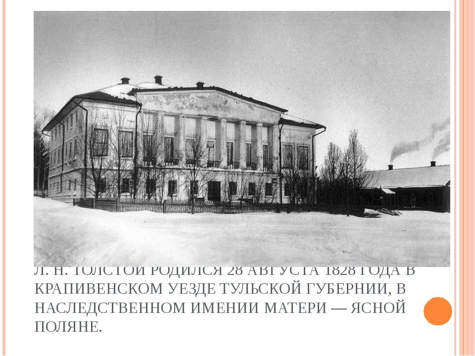 Л. Н. ТОЛСТОЙ РОДИЛСЯ 28 АВГУСТА 1828 ГОДА В КРАПИВЕНСКОМ УЕЗДЕ ТУЛЬСКОЙ ГУБЕ...