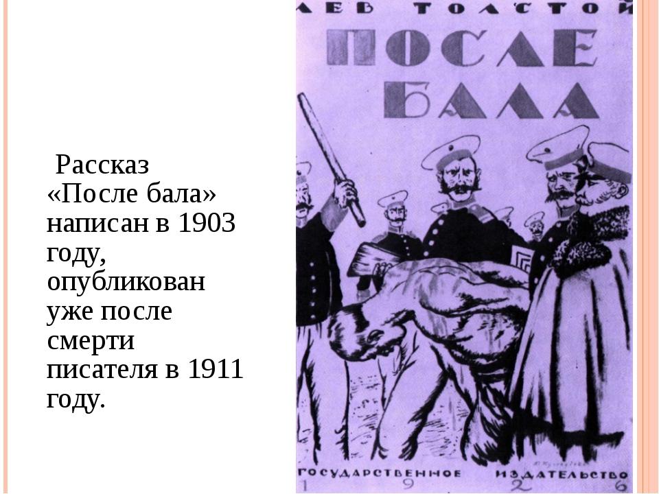 Рассказ «После бала» написан в 1903 году, опубликован уже после смерти писат...