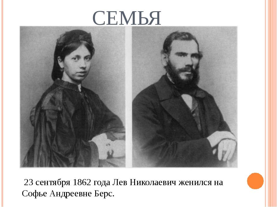 СЕМЬЯ  23 сентября1862 годаЛев Николаевич женился на Софье Андреевне Берс.