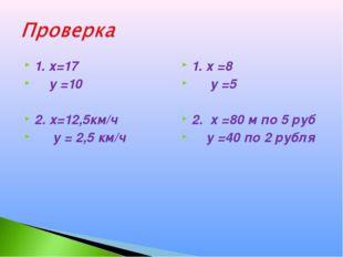 1. х=17 у =10 2. х=12,5км/ч у = 2,5 км/ч 1. х =8 у =5 2. х =80 м по 5 руб у =
